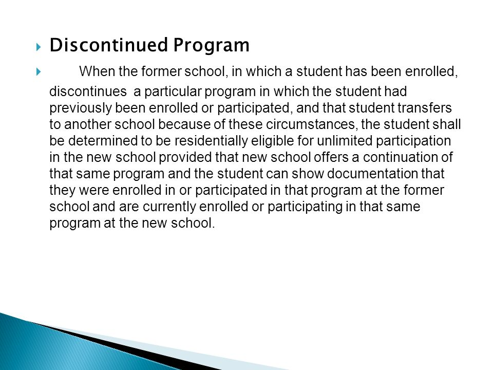  Discontinued Program  When the former school, in which a student has been enrolled, discontinues a particular program in which the student had previously been enrolled or participated, and that student transfers to another school because of these circumstances, the student shall be determined to be residentially eligible for unlimited participation in the new school provided that new school offers a continuation of that same program and the student can show documentation that they were enrolled in or participated in that program at the former school and are currently enrolled or participating in that same program at the new school.