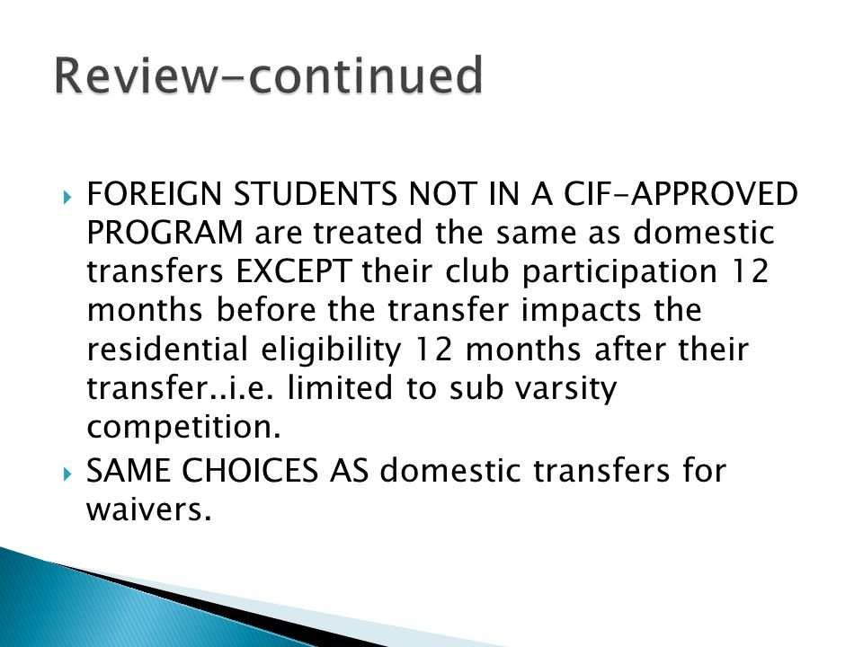  FOREIGN STUDENTS NOT IN A CIF-APPROVED PROGRAM are treated the same as domestic transfers EXCEPT their club participation 12 months before the transfer impacts the residential eligibility 12 months after their transfer..i.e.