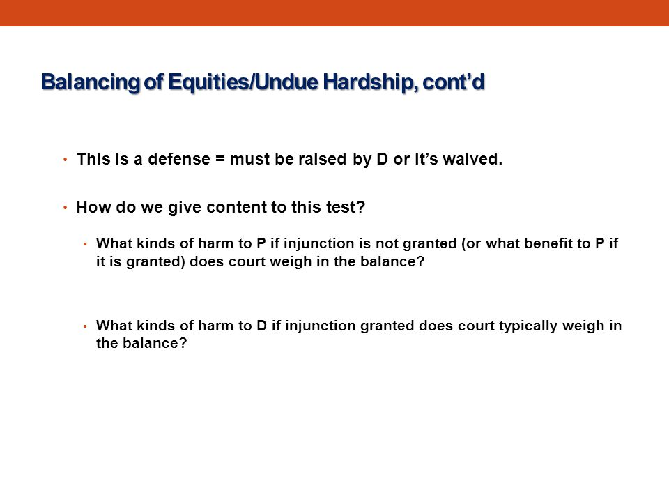 Balancing of Equities/Undue Hardship, cont'd This is a defense = must be raised by D or it's waived.