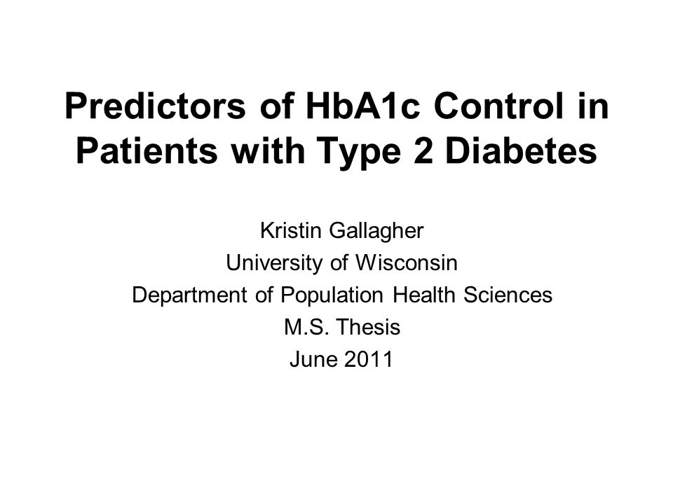 Predictors of HbA1c Control in Patients with Type 2 Diabetes Kristin Gallagher University of Wisconsin Department of Population Health Sciences M.S.