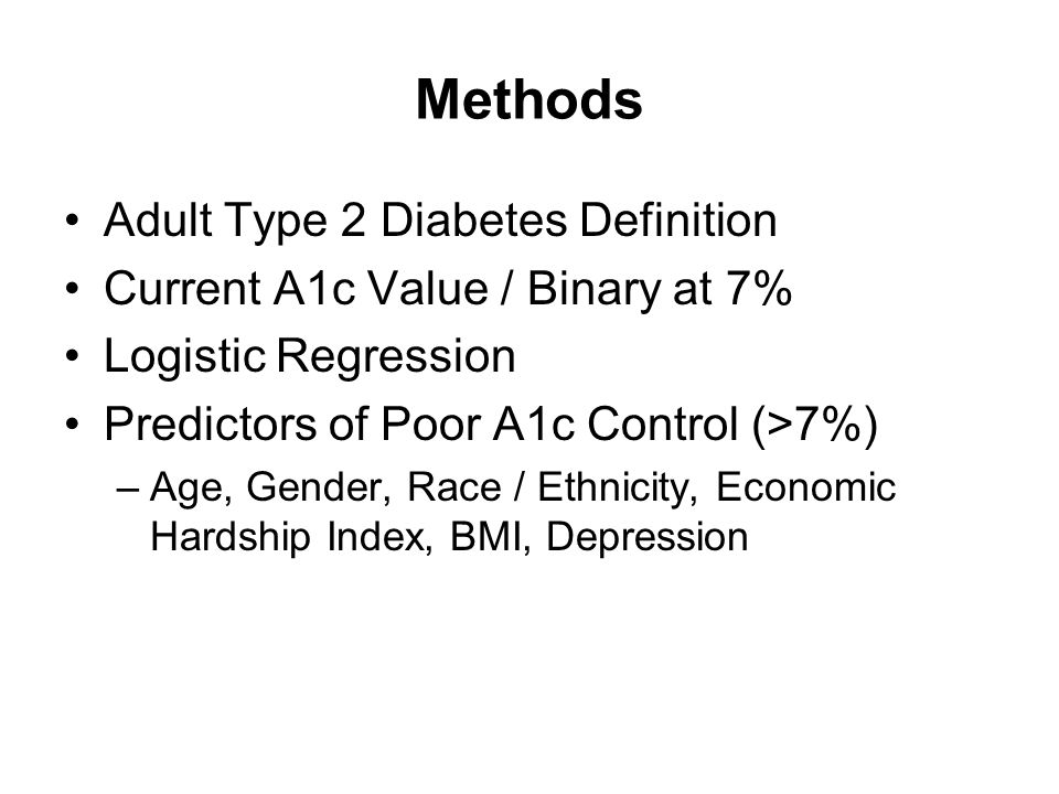 Methods Adult Type 2 Diabetes Definition Current A1c Value / Binary at 7% Logistic Regression Predictors of Poor A1c Control (>7%) –Age, Gender, Race / Ethnicity, Economic Hardship Index, BMI, Depression