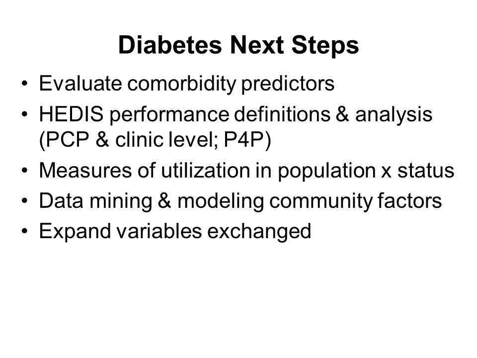 Diabetes Next Steps Evaluate comorbidity predictors HEDIS performance definitions & analysis (PCP & clinic level; P4P) Measures of utilization in population x status Data mining & modeling community factors Expand variables exchanged