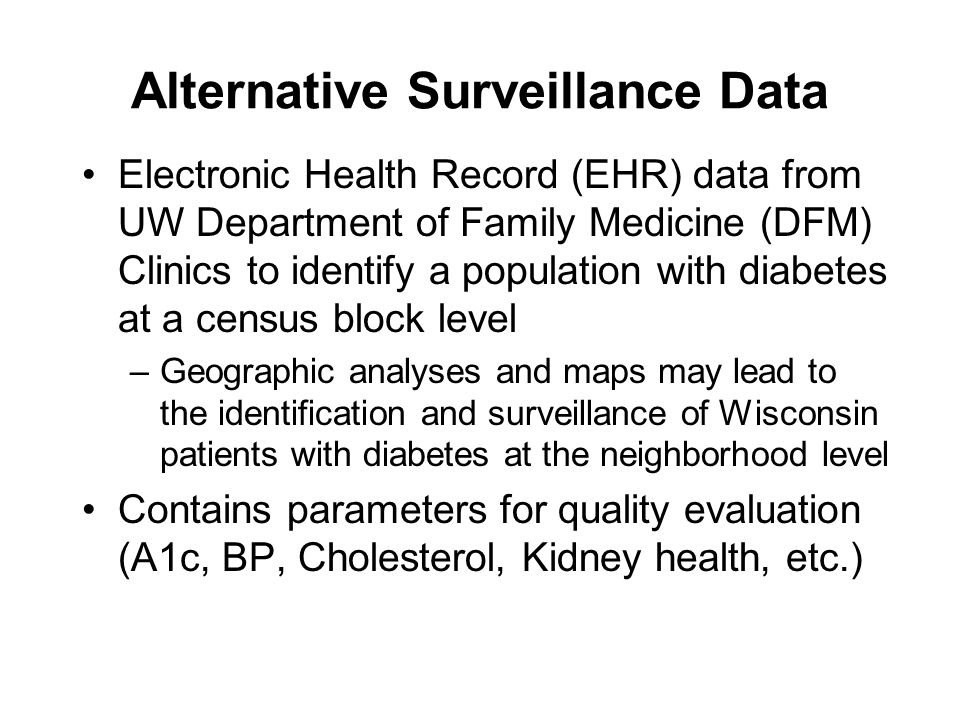 Alternative Surveillance Data Electronic Health Record (EHR) data from UW Department of Family Medicine (DFM) Clinics to identify a population with diabetes at a census block level –Geographic analyses and maps may lead to the identification and surveillance of Wisconsin patients with diabetes at the neighborhood level Contains parameters for quality evaluation (A1c, BP, Cholesterol, Kidney health, etc.)
