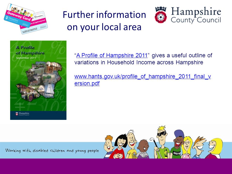 Further information on your local area A Profile of Hampshire 2011 gives a useful outline of variations in Household Income across HampshireA Profile of Hampshire 2011 www.hants.gov.uk/profile_of_hampshire_2011_final_v ersion.pdf www.hants.gov.uk/profile_of_hampshire_2011_final_v ersion.pdf