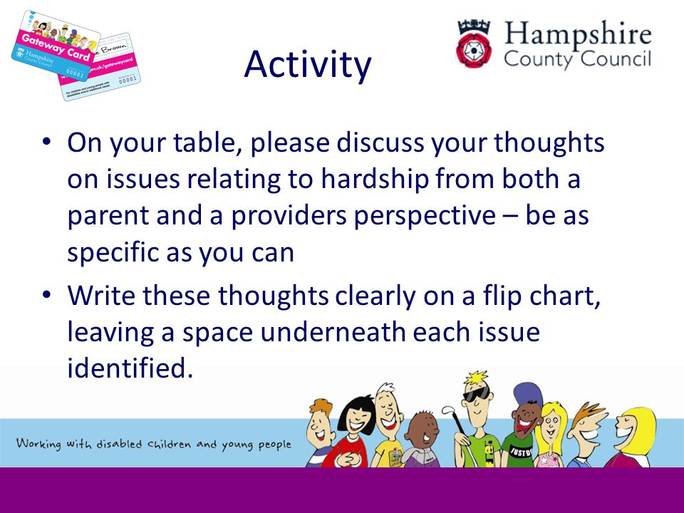 Activity On your table, please discuss your thoughts on issues relating to hardship from both a parent and a providers perspective – be as specific as you can Write these thoughts clearly on a flip chart, leaving a space underneath each issue identified.
