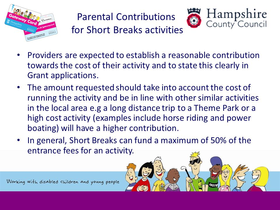 Parental Contributions for Short Breaks activities Providers are expected to establish a reasonable contribution towards the cost of their activity and to state this clearly in Grant applications.