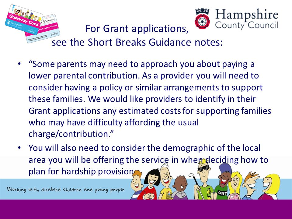 For Grant applications, see the Short Breaks Guidance notes: Some parents may need to approach you about paying a lower parental contribution.