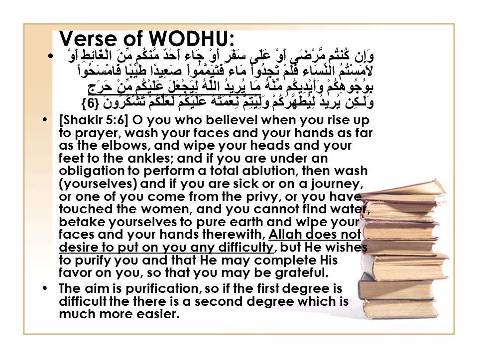 Verse of WODHU: وَإِن كُنتُم مَّرْضَى أَوْ عَلَى سَفَرٍ أَوْ جَاء أَحَدٌ مَّنكُم مِّنَ الْغَائِطِ أَوْ لاَمَسْتُمُ النِّسَاء فَلَمْ تَجِدُواْ مَاء فَتَيَمَّمُواْ صَعِيدًا طَيِّبًا فَامْسَحُواْ بِوُجُوهِكُمْ وَأَيْدِيكُم مِّنْهُ مَا يُرِيدُ اللّهُ لِيَجْعَلَ عَلَيْكُم مِّنْ حَرَجٍ وَلَـكِن يُرِيدُ لِيُطَهَّرَكُمْ وَلِيُتِمَّ نِعْمَتَهُ عَلَيْكُمْ لَعَلَّكُمْ تَشْكُرُونَ {6} [Shakir 5:6] O you who believe.