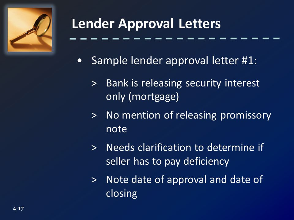 Lender Approval Letters 4-17 Sample lender approval letter #1: >Bank is releasing security interest only (mortgage) >No mention of releasing promissory note >Needs clarification to determine if seller has to pay deficiency >Note date of approval and date of closing
