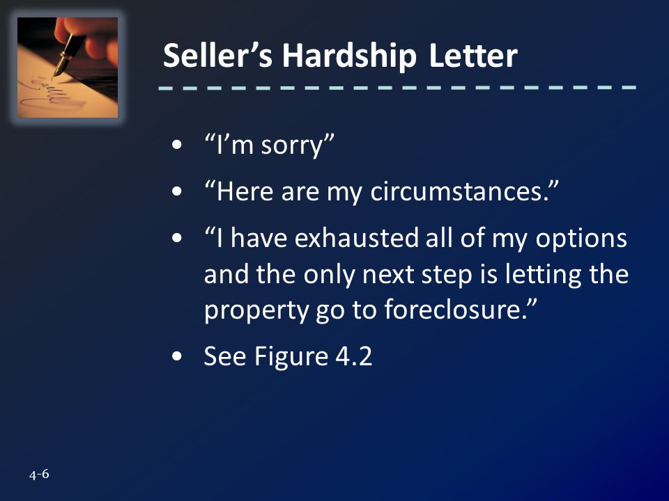 Seller's Hardship Letter 4-6 I'm sorry Here are my circumstances. I have exhausted all of my options and the only next step is letting the property go to foreclosure. See Figure 4.2
