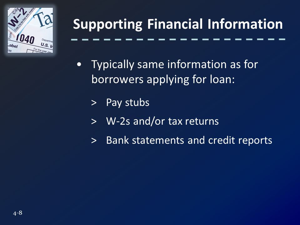 Supporting Financial Information 4-8 Typically same information as for borrowers applying for loan: >Pay stubs >W-2s and/or tax returns >Bank statements and credit reports