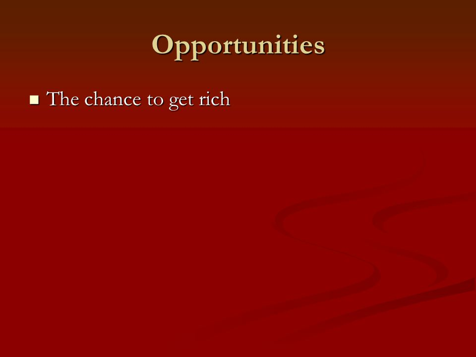 Opportunities The chance to get rich The chance to get rich