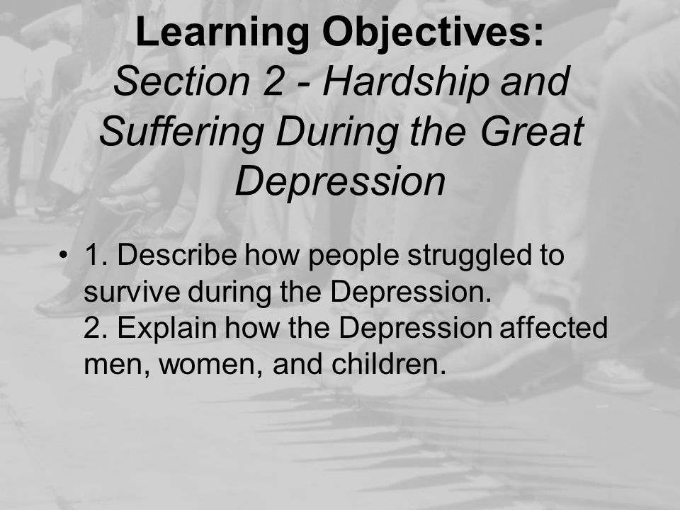 Learning Objectives: Section 2 - Hardship and Suffering During the Great Depression 1. Describe how people struggled to survive during the Depression.