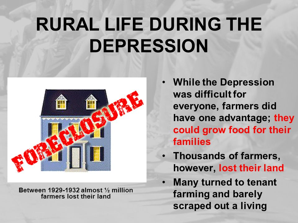 RURAL LIFE DURING THE DEPRESSION While the Depression was difficult for everyone, farmers did have one advantage; they could grow food for their famil