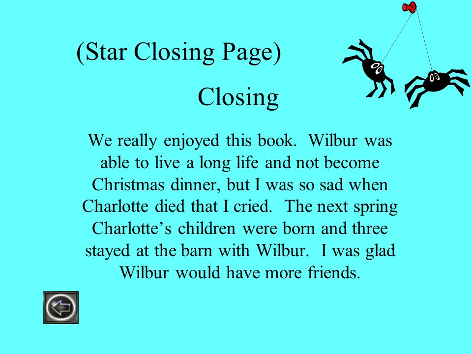 (Star Closing Page) Closing We really enjoyed this book. Wilbur was able to live a long life and not become Christmas dinner, but I was so sad when Ch