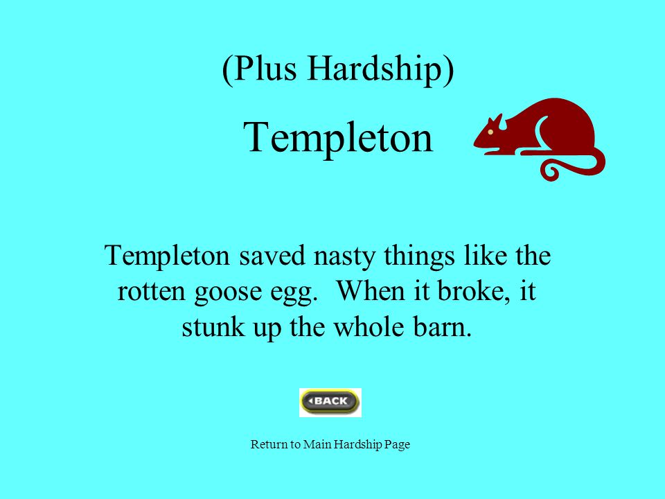 (Plus Hardship) Templeton Templeton saved nasty things like the rotten goose egg. When it broke, it stunk up the whole barn. Return to Main Hardship P