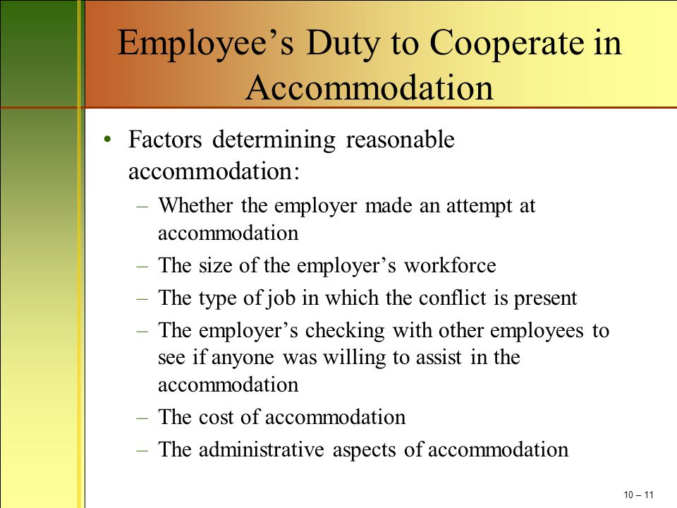 Employee's Duty to Cooperate in Accommodation Factors determining reasonable accommodation: –Whether the employer made an attempt at accommodation –The size of the employer's workforce –The type of job in which the conflict is present –The employer's checking with other employees to see if anyone was willing to assist in the accommodation –The cost of accommodation –The administrative aspects of accommodation 10 – 11