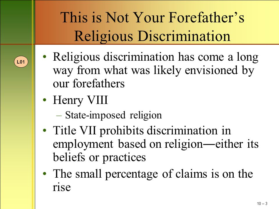 This is Not Your Forefather's Religious Discrimination (continued) Fundamentalist Christianity –Sharing their faith Middle Eastern religions –Clothing and required prayer Duty to reasonably accommodate Undue hardship Religion is recognized as a basis for BFOQ Conflict of religious practice and workplace policies 10 – 4