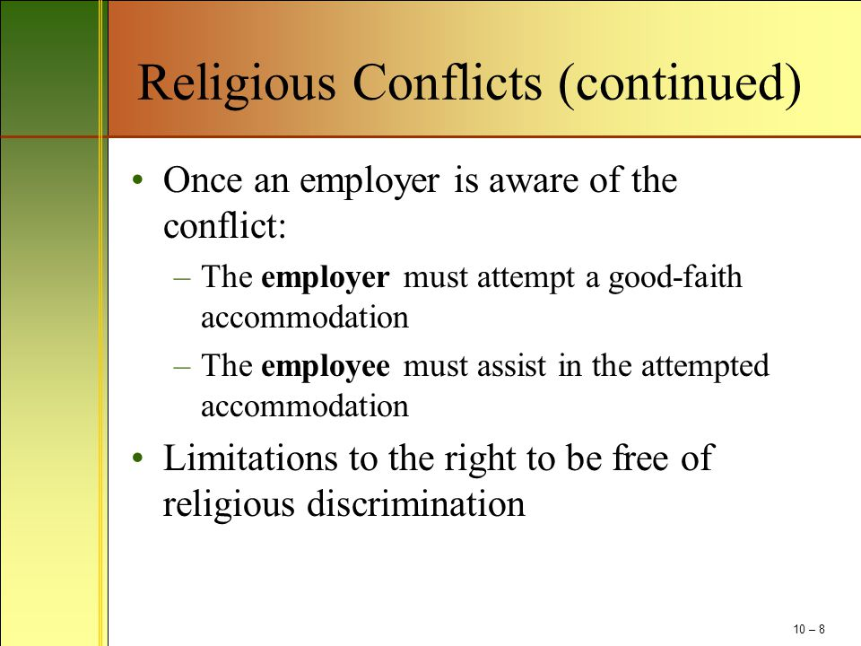 Religious Conflicts (continued) Once an employer is aware of the conflict: –The employer must attempt a good-faith accommodation –The employee must assist in the attempted accommodation Limitations to the right to be free of religious discrimination 10 – 8