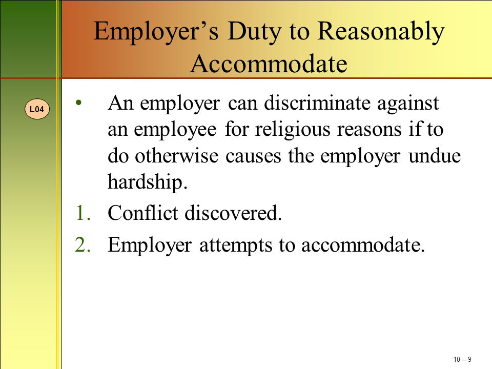 Employer's Duty to Reasonably Accommodate An employer can discriminate against an employee for religious reasons if to do otherwise causes the employer undue hardship.