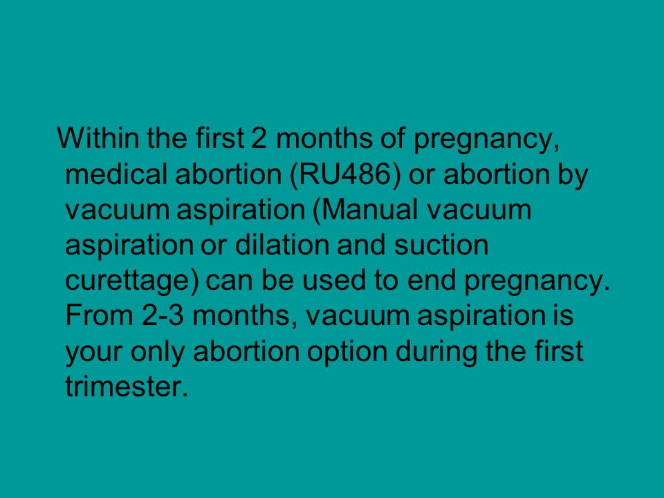 Within the first 2 months of pregnancy, medical abortion (RU486) or abortion by vacuum aspiration (Manual vacuum aspiration or dilation and suction cu