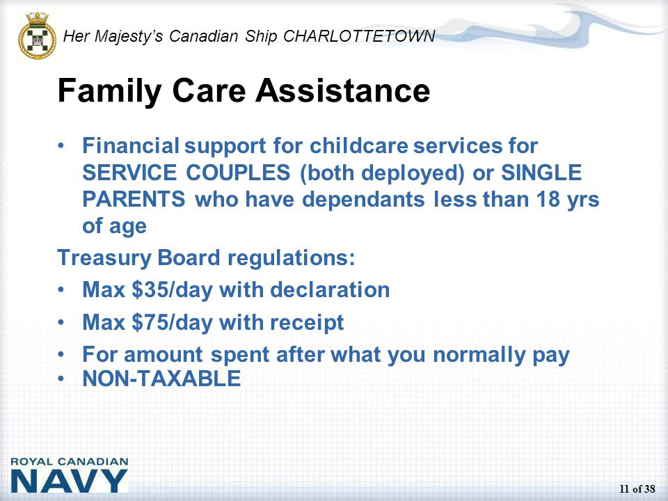 Her Majesty's Canadian Ship CHARLOTTETOWN 11 of 38 Family Care Assistance Financial support for childcare services for SERVICE COUPLES (both deployed) or SINGLE PARENTS who have dependants less than 18 yrs of age Treasury Board regulations: Max $35/day with declaration Max $75/day with receipt For amount spent after what you normally pay NON-TAXABLE