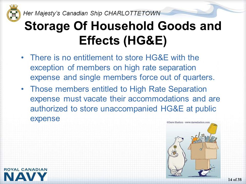 Her Majesty's Canadian Ship CHARLOTTETOWN 14 of 38 Storage Of Household Goods and Effects (HG&E) There is no entitlement to store HG&E with the exception of members on high rate separation expense and single members force out of quarters.