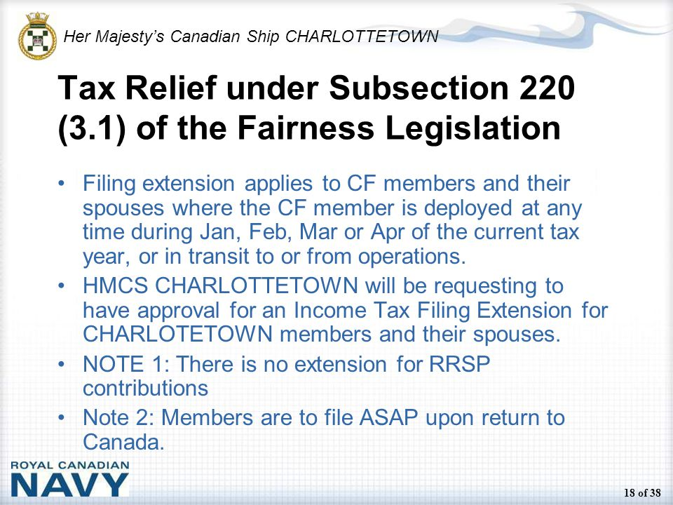 Her Majesty's Canadian Ship CHARLOTTETOWN 18 of 38 Tax Relief under Subsection 220 (3.1) of the Fairness Legislation Filing extension applies to CF members and their spouses where the CF member is deployed at any time during Jan, Feb, Mar or Apr of the current tax year, or in transit to or from operations.