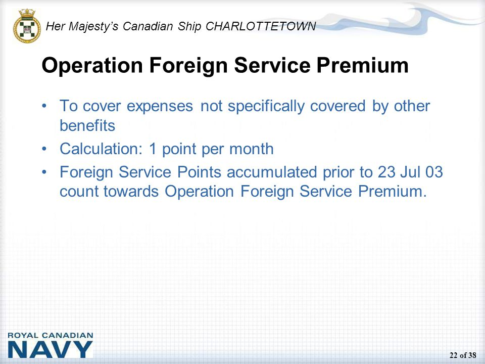 Her Majesty's Canadian Ship CHARLOTTETOWN 22 of 38 Operation Foreign Service Premium To cover expenses not specifically covered by other benefits Calculation: 1 point per month Foreign Service Points accumulated prior to 23 Jul 03 count towards Operation Foreign Service Premium.