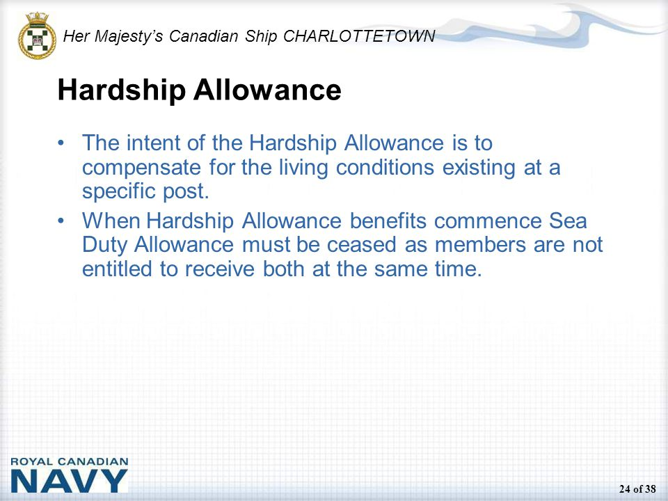 Her Majesty's Canadian Ship CHARLOTTETOWN 24 of 38 Hardship Allowance The intent of the Hardship Allowance is to compensate for the living conditions existing at a specific post.