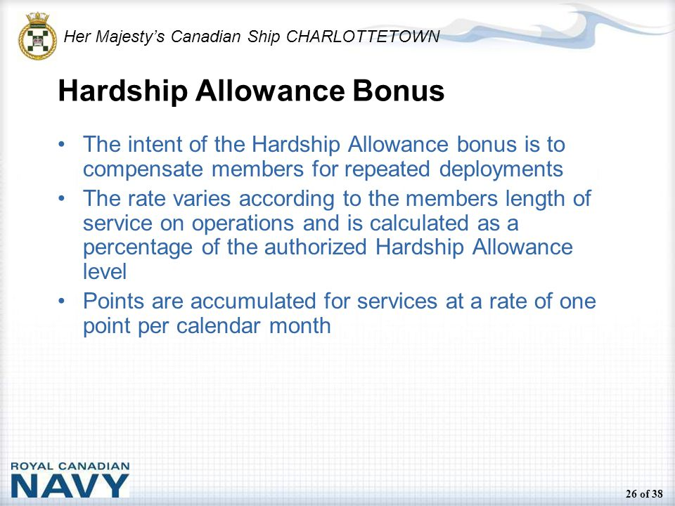 Her Majesty's Canadian Ship CHARLOTTETOWN 26 of 38 Hardship Allowance Bonus The intent of the Hardship Allowance bonus is to compensate members for repeated deployments The rate varies according to the members length of service on operations and is calculated as a percentage of the authorized Hardship Allowance level Points are accumulated for services at a rate of one point per calendar month
