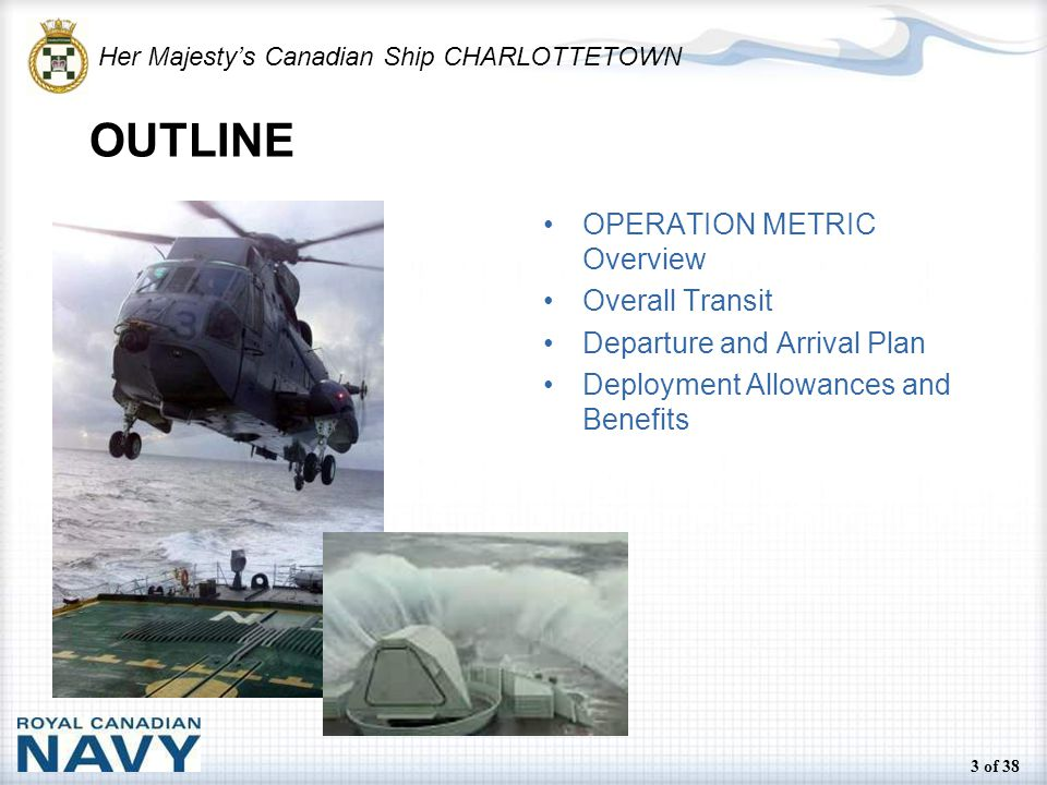 Her Majesty's Canadian Ship CHARLOTTETOWN 3 of 38 OUTLINE OPERATION METRIC Overview Overall Transit Departure and Arrival Plan Deployment Allowances and Benefits