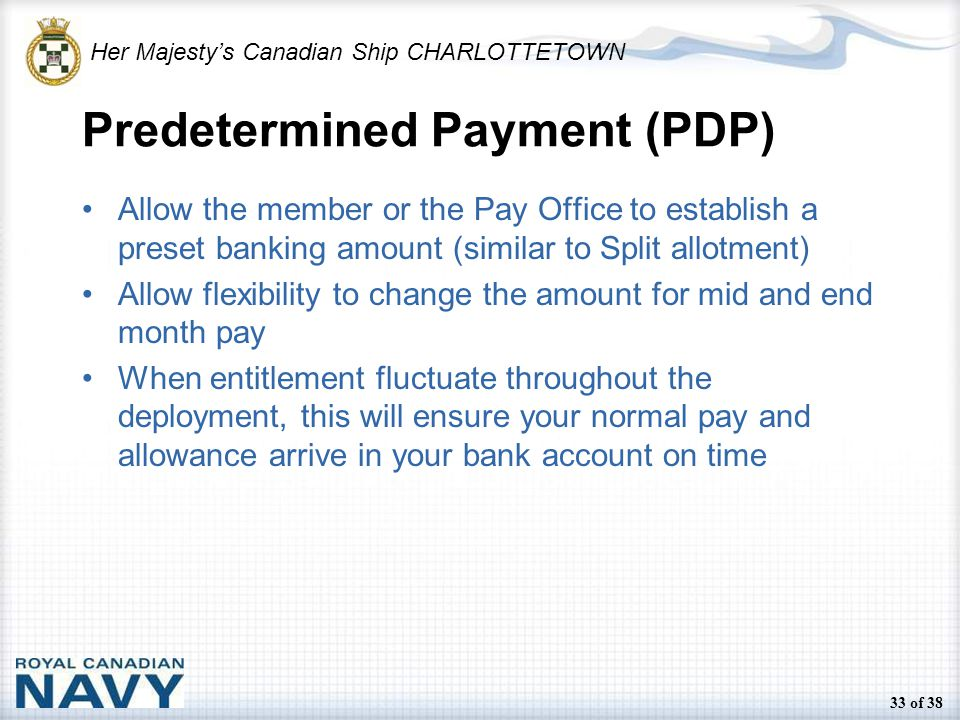 Her Majesty's Canadian Ship CHARLOTTETOWN 33 of 38 Predetermined Payment (PDP) Allow the member or the Pay Office to establish a preset banking amount (similar to Split allotment) Allow flexibility to change the amount for mid and end month pay When entitlement fluctuate throughout the deployment, this will ensure your normal pay and allowance arrive in your bank account on time