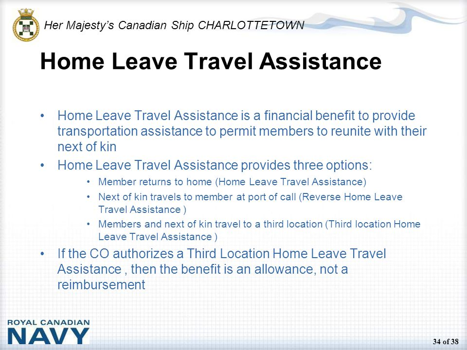 Her Majesty's Canadian Ship CHARLOTTETOWN 34 of 38 Home Leave Travel Assistance Home Leave Travel Assistance is a financial benefit to provide transportation assistance to permit members to reunite with their next of kin Home Leave Travel Assistance provides three options: Member returns to home (Home Leave Travel Assistance) Next of kin travels to member at port of call (Reverse Home Leave Travel Assistance ) Members and next of kin travel to a third location (Third location Home Leave Travel Assistance ) If the CO authorizes a Third Location Home Leave Travel Assistance, then the benefit is an allowance, not a reimbursement