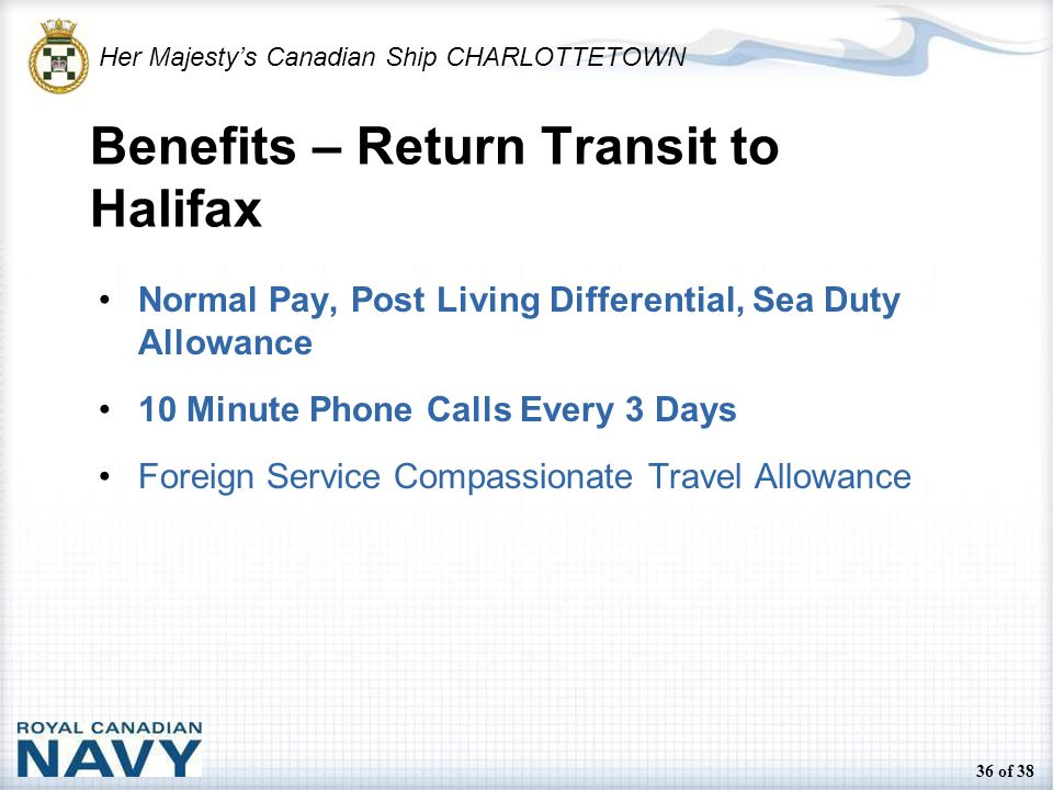 Her Majesty's Canadian Ship CHARLOTTETOWN 36 of 38 Benefits – Return Transit to Halifax Normal Pay, Post Living Differential, Sea Duty Allowance 10 Minute Phone Calls Every 3 Days Foreign Service Compassionate Travel Allowance