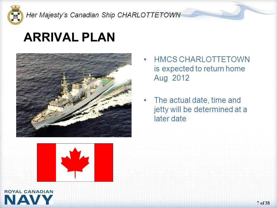 Her Majesty's Canadian Ship CHARLOTTETOWN 7 of 38 ARRIVAL PLAN HMCS CHARLOTTETOWN is expected to return home Aug 2012 The actual date, time and jetty will be determined at a later date