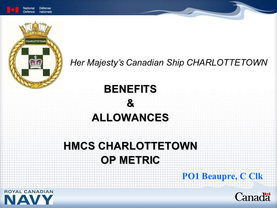 Her Majesty's Canadian Ship CHARLOTTETOWN 8 BENEFITS & ALLOWANCES HMCS CHARLOTTETOWN OP METRIC PO1 Beaupre, C Clk