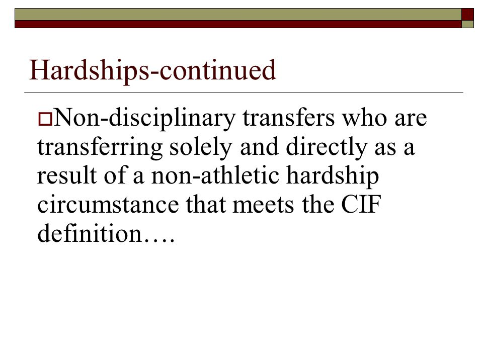 Hardships-continued  Non-disciplinary transfers who are transferring solely and directly as a result of a non-athletic hardship circumstance that meets the CIF definition….