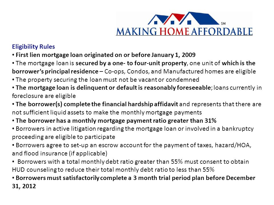Eligibility Rules First lien mortgage loan originated on or before January 1, 2009 The mortgage loan is secured by a one- to four-unit property, one unit of which is the borrower's principal residence – Co-ops, Condos, and Manufactured homes are eligible The property securing the loan must not be vacant or condemned The mortgage loan is delinquent or default is reasonably foreseeable; loans currently in foreclosure are eligible The borrower(s) complete the financial hardship affidavit and represents that there are not sufficient liquid assets to make the monthly mortgage payments The borrower has a monthly mortgage payment ratio greater than 31% Borrowers in active litigation regarding the mortgage loan or involved in a bankruptcy proceeding are eligible to participate Borrowers agree to set-up an escrow account for the payment of taxes, hazard/HOA, and flood insurance (if applicable) Borrowers with a total monthly debt ratio greater than 55% must consent to obtain HUD counseling to reduce their total monthly debt ratio to less than 55% Borrowers must satisfactorily complete a 3 month trial period plan before December 31, 2012