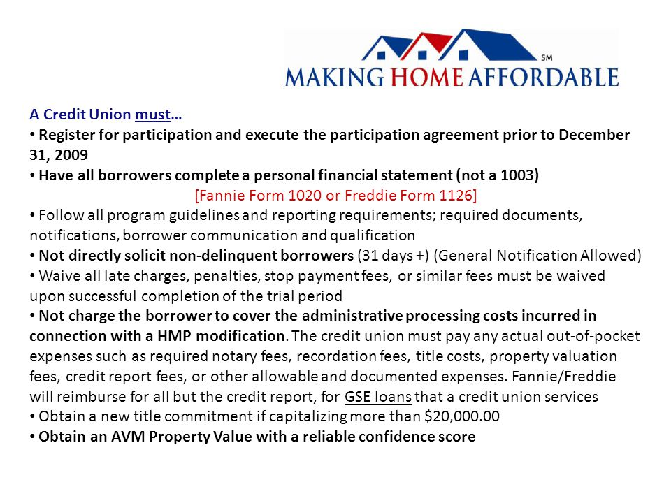 A Credit Union must… Register for participation and execute the participation agreement prior to December 31, 2009 Have all borrowers complete a personal financial statement (not a 1003) [Fannie Form 1020 or Freddie Form 1126] Follow all program guidelines and reporting requirements; required documents, notifications, borrower communication and qualification Not directly solicit non-delinquent borrowers (31 days +) (General Notification Allowed) Waive all late charges, penalties, stop payment fees, or similar fees must be waived upon successful completion of the trial period Not charge the borrower to cover the administrative processing costs incurred in connection with a HMP modification.