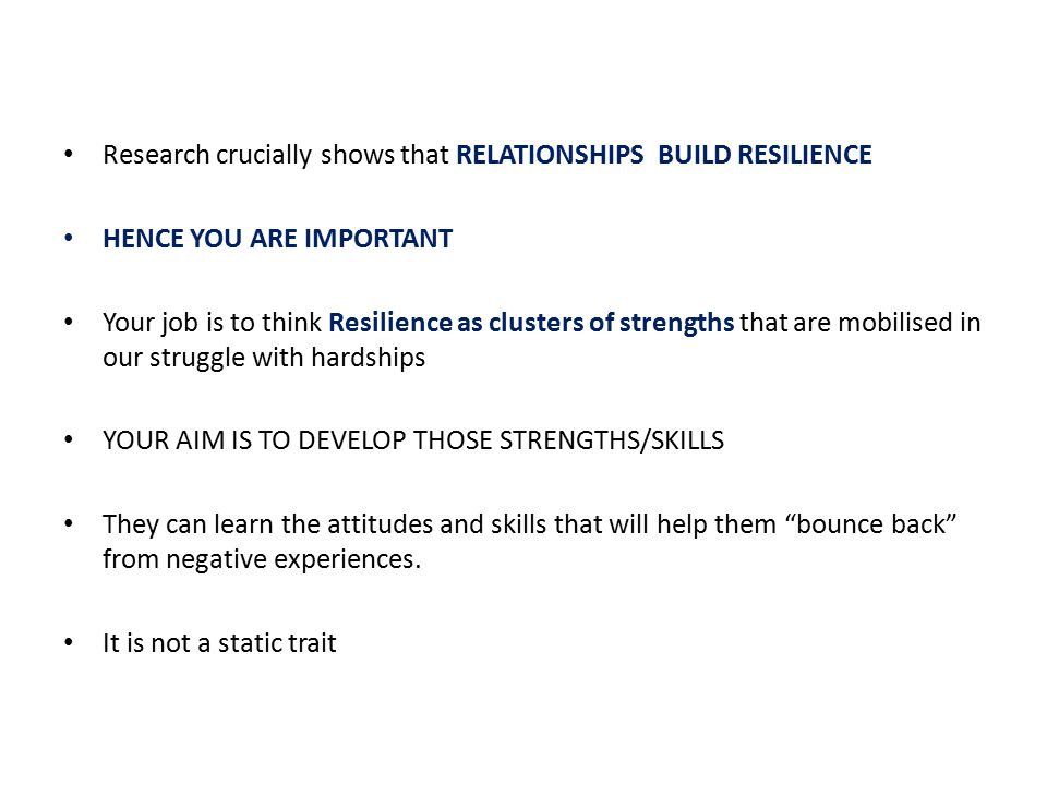 Research crucially shows that RELATIONSHIPS BUILD RESILIENCE HENCE YOU ARE IMPORTANT Your job is to think Resilience as clusters of strengths that are mobilised in our struggle with hardships YOUR AIM IS TO DEVELOP THOSE STRENGTHS/SKILLS They can learn the attitudes and skills that will help them bounce back from negative experiences.