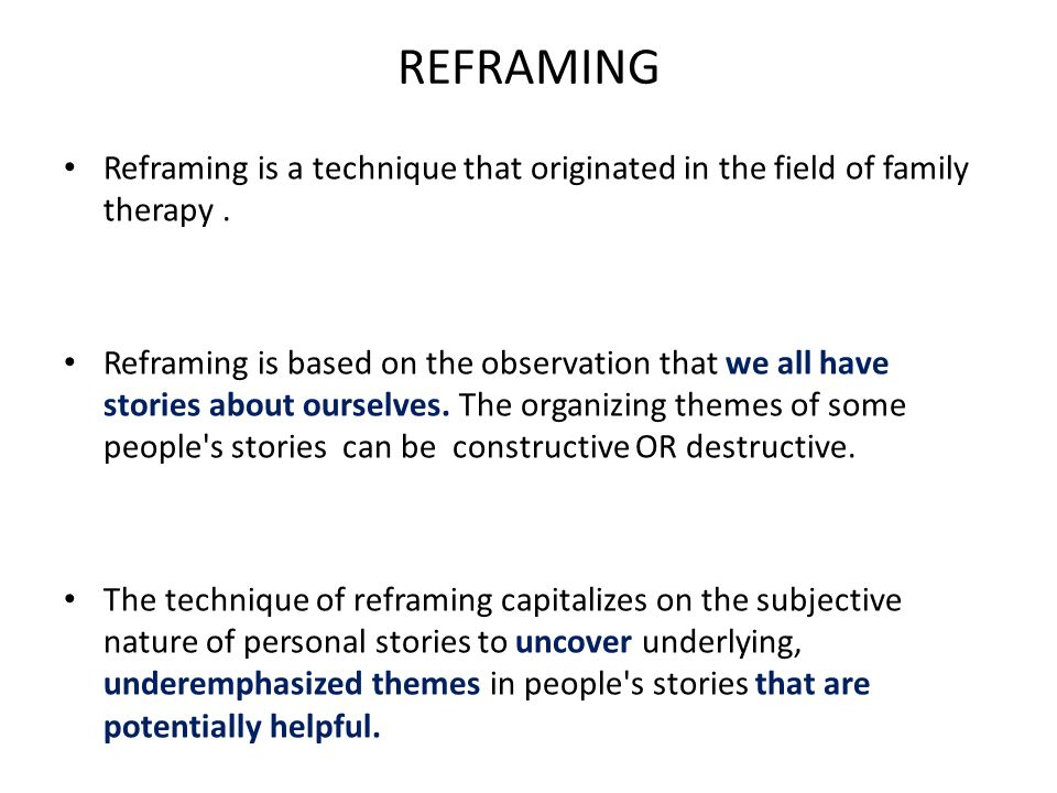 The purpose of Reframing is to arrive at an authentic and helpful story, one that does not eliminate the pain, that hardship can cause, but that also includes the strength that is forged in the struggle to prevail.