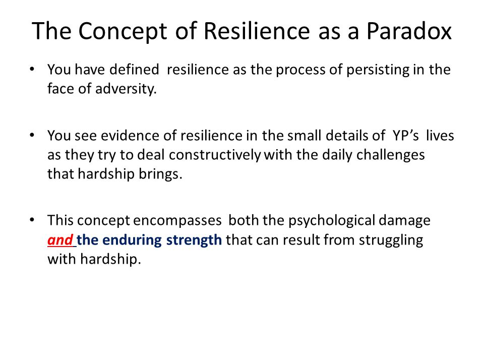 SO, YOU AS THE PRACTIONER, have to believe in the paradoxical definition of resilience as it will inspire you to search for and find strength even in the most vulnerable YP.