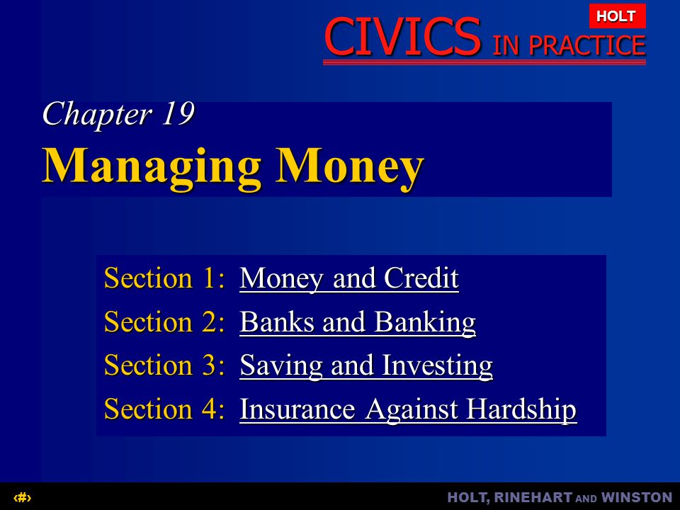 HOLT, RINEHART AND WINSTON1 CIVICS IN PRACTICE HOLT Chapter 19 Managing Money Section 1:Money and Credit Money and CreditMoney and Credit Section 2:Ba