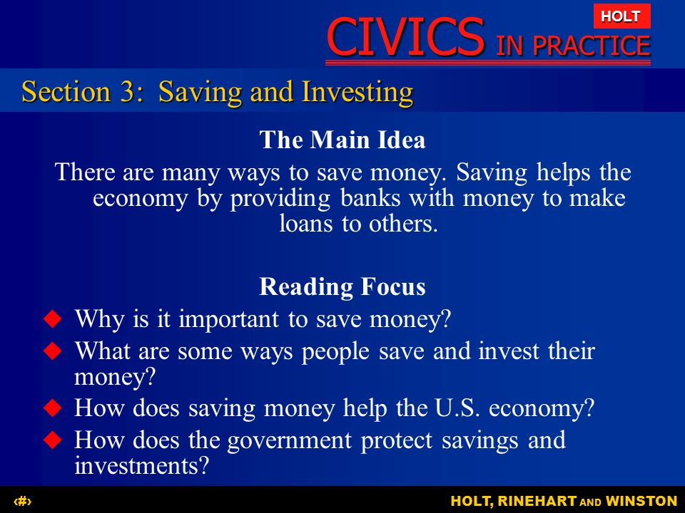 CIVICS IN PRACTICE HOLT HOLT, RINEHART AND WINSTON12 Section 3:Saving and Investing The Main Idea There are many ways to save money. Saving helps the