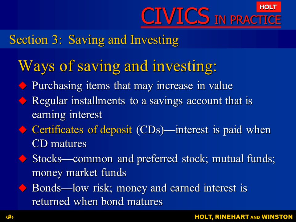 CIVICS IN PRACTICE HOLT HOLT, RINEHART AND WINSTON14 Ways of saving and investing:  Purchasing items that may increase in value  Regular installment