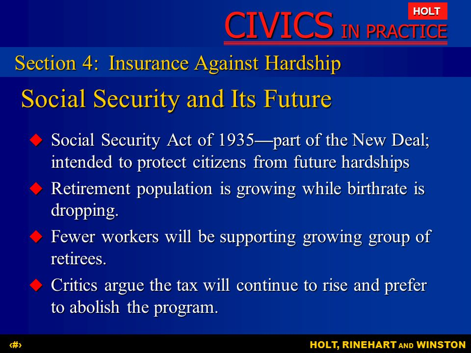 CIVICS IN PRACTICE HOLT HOLT, RINEHART AND WINSTON20 Social Security and Its Future  Social Security Act of 1935—part of the New Deal; intended to pr