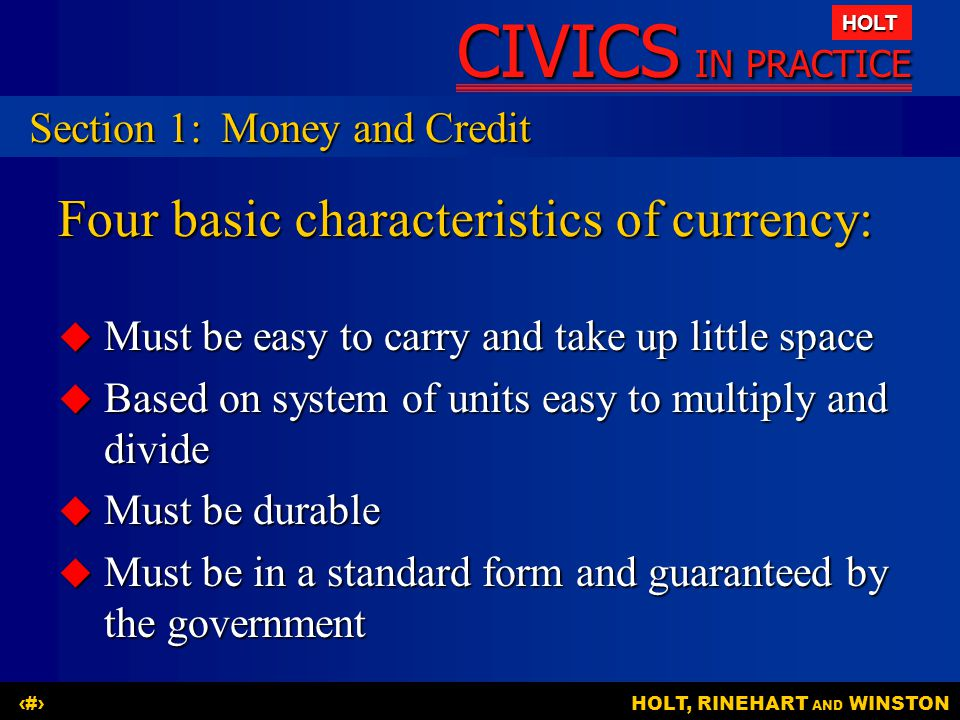 CIVICS IN PRACTICE HOLT HOLT, RINEHART AND WINSTON3 Four basic characteristics of currency:  Must be easy to carry and take up little space  Based o