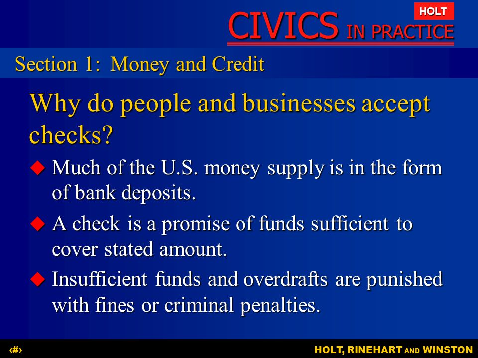 CIVICS IN PRACTICE HOLT HOLT, RINEHART AND WINSTON4 Why do people and businesses accept checks?  Much of the U.S. money supply is in the form of bank