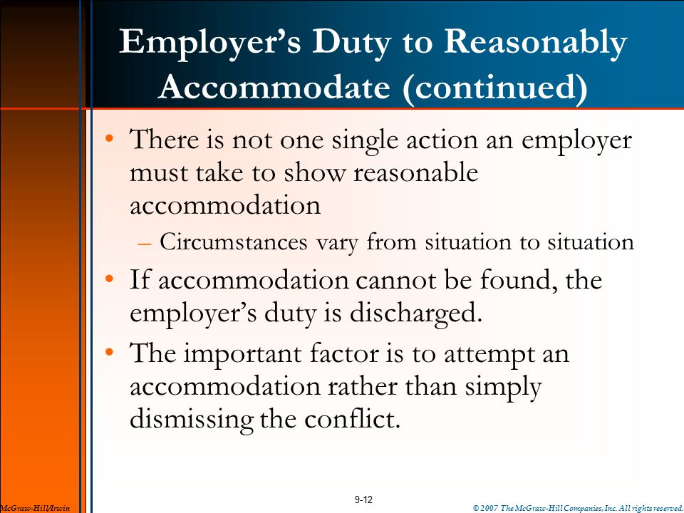 Employer's Duty to Reasonably Accommodate (continued) There is not one single action an employer must take to show reasonable accommodation –Circumstances vary from situation to situation If accommodation cannot be found, the employer's duty is discharged.